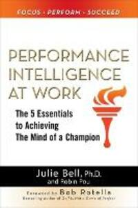 Performance Intelligence at Work: The 5 Essentials to Achieving The Mind of a Champion - Julie Ness Bell,Robin Pou - cover