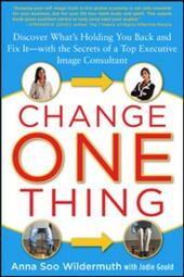 Change One Thing: Discover What s Holding You Back and Fix It With the Secrets of a Top Executive Image Consultant