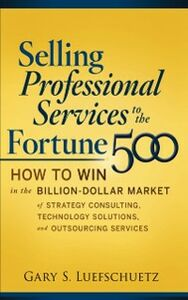 Ebook in inglese Selling Professional Services to the Fortune 500: How to Win in the Billion-Dollar Market of Strategy Consulting, Technology Solutions, and Outsourcing Services Luefschuetz, Gary S.
