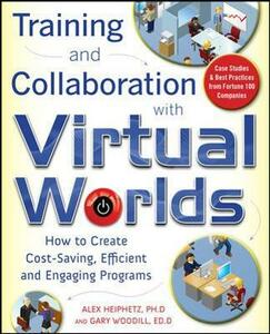 Training and Collaboration with Virtual Worlds: How to Create Cost-Saving, Efficient and Engaging Programs - Alex Heiphetz,Gary Woodill - cover