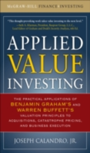 Ebook in inglese Applied Value Investing: The Practical Application of Benjamin Graham and Warren Buffett's Valuation Principles to Acquisitions, Catastrophe Pricing and Business Execution Jr., Calandro