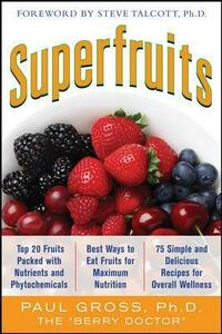 Superfruits: (Top 20 Fruits Packed with Nutrients and Phytochemicals, Best Ways to Eat Fruits for Maximum Nutrition, and 75 Simple and Delicious Recipes for Overall Wellness) - Paul Gross - cover