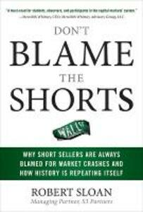 Don't Blame the Shorts: Why Short Sellers Are Always Blamed for Market Crashes and How History Is Repeating Itself - Robert Sloan - cover