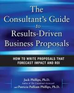 The Consultant's Guide to Results-Driven Business Proposals: How to Write Proposals That Forecast Impact and ROI - Jack Phillips,Patti Phillips - cover