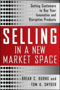 Ebook in inglese Selling in a New Market Space: Getting Customers to Buy Your Innovative and Disruptive Products Burns, Brian , Snyder, Tom