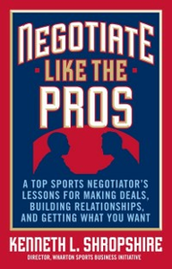 Ebook in inglese Negotiate Like the Pros: A Top Sports Negotiator's Lessons for Making Deals, Building Relationships, and Getting What You Want Shropshire, Kenneth L.
