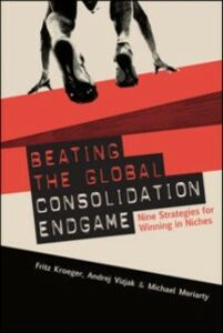 Ebook in inglese Beating the Global Consolidation Endgame: Nine Strategies for Winning in Niches Kroeger, Fritz , Moriarity, Mike , Vizjak, Andrej