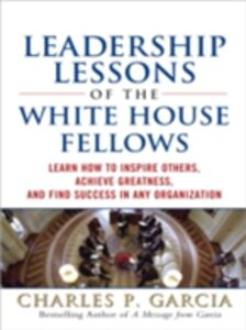Ebook in inglese Leadership Lessons of the White House Fellows: Learn How To Inspire Others, Achieve Greatness and Find Success in Any Organization Garcia, Charles P.