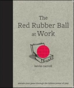 Ebook in inglese Red Rubber Ball at Work: Elevate Your Game Through the Hidden Power of Play Carroll, Kevin
