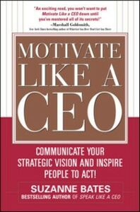 Ebook in inglese Motivate Like a CEO: Communicate Your Strategic Vision and Inspire People to Act! Bates, Suzanne