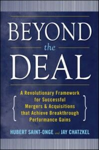 Ebook in inglese Beyond the Deal: A Revolutionary Framework for Successful Mergers & Acquisitions That Achieve Breakthrough Performance Gains Chatzkel, Jay , Saint-Onge, Hubert