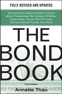 The Bond Book, Third Edition: Everything Investors Need to Know About Treasuries, Municipals, GNMAs, Corporates, Zeros, Bond Funds, Money Market Funds, and More - Annette Thau - cover