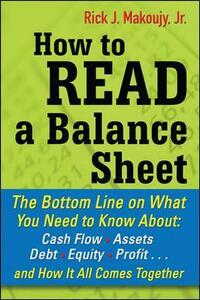 How to Read a Balance Sheet: The Bottom Line on What You Need to Know about Cash Flow, Assets, Debt, Equity, Profit...and How It all Comes Together - Rick Makoujy - cover