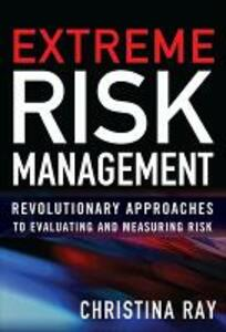 Extreme Risk Management: Revolutionary Approaches to Evaluating and Measuring Risk - Christina I. Ray - cover