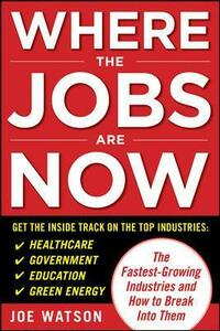 Where the Jobs Are Now: The Fastest-Growing Industries and How to Break Into Them - Joe Watson - cover