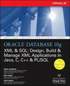 Ebook in inglese Oracle Database 10g XML & SQL: Design, Build, & Manage XML Applications in Java, C, C++, & PL/SQL Chang, Ben , Scardina, Mark , Wang, Jinyu