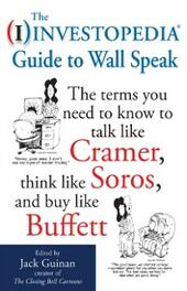 Investopedia Guide to Wall Speak: The Terms You Need to Know to Talk Like Cramer, Think Like Soros, and Buy Like Buffett