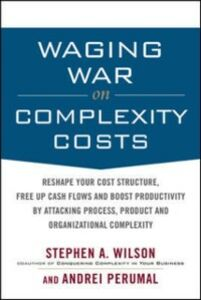 Ebook in inglese Waging War on Complexity Costs: Reshape Your Cost Structure, Free Up Cash Flows and Boost Productivity by Attacking Process, Product and Organizational Perumal, Andrei , Wilson, Stephen A.