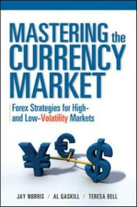 Ebook in inglese Mastering the Currency Market: Forex Strategies for High and Low Volatility Markets Bell, Teresa , Gaskill, Al , Norris, Jay