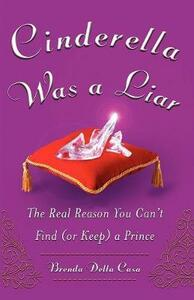 Cinderella Was a Liar: The Real Reason You Can t Find (or Keep) a Prince - Brenda Della Casa - cover