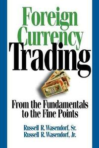Foreign Currency Trading: From the Fundamentals to the Fine Points - Russell R Sr Wasendorf,Russell R Jr Wasendorf - cover