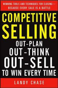 Competitive Selling: Out-Plan, Out-Think, and Out-Sell to Win Every Time - Landy Chase - cover