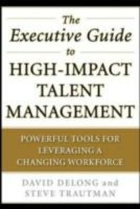 Ebook in inglese Executive Guide to High-Impact Talent Management: Powerful Tools for Leveraging a Changing Workforce DeLong, David , Trautman, Steve