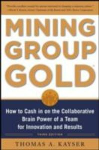 Ebook in inglese Mining Group Gold, Third Edition: How to Cash in on the Collaborative Brain Power of a Team for Innovation and Results Kayser, Thomas
