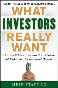What Investors Really Want: Know What Drives Investor Behavior and Make Smarter Financial Decisions - Meir Statman - cover