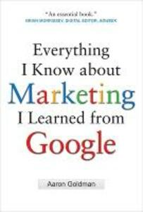 Everything I Know about Marketing I Learned From Google - Aaron Goldman - cover
