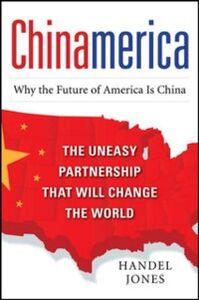 Ebook in inglese CHINAMERICA: The Uneasy Partnership that Will Change the World Jones, Handel