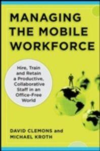 Ebook in inglese Managing the Mobile Workforce: Leading, Building, and Sustaining Virtual Teams Clemons, David , Kroth, Michael