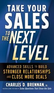 Ebook in inglese Take Your Sales to the Next Level: Advanced Skills to Build Stronger Relationships and Close More Deals Brennan, Charles D.