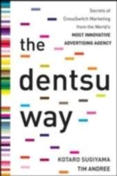 Dentsu Way: Secrets of Cross Switch Marketing from the World s Most Innovative Advertising Agency