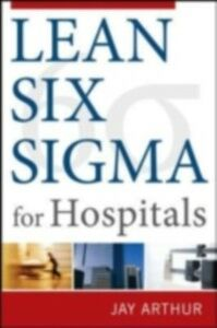 Ebook in inglese Lean Six Sigma for Hospitals: Simple Steps to Fast, Affordable, and Flawless Healthcare Arthur, Jay