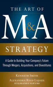 Ebook in inglese Art of M&A Strategy: A Guide to Building Your Company's Future through Mergers, Acquisitions, and Divestitures Lajoux, Alexandra Reed , Smith, Kenneth