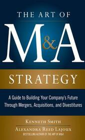 Art of M&A Strategy: A Guide to Building Your Company's Future through Mergers, Acquisitions, and Divestitures