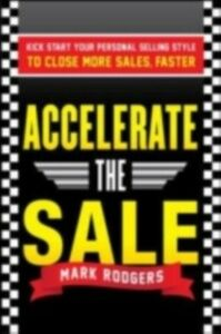 Ebook in inglese Accelerate the Sale: Kick-Start Your Personal Selling Style to Close More Sales, Faster Rodgers, Mark