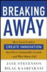 Ebook in inglese Breaking Away: How Great Leaders Create Innovation that Drives Sustainable Growth--and Why Others Fail Kaafarani, Bilal , Stevenson, Jane