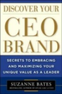 Ebook in inglese Discover Your CEO Brand: Secrets to Embracing and Maximizing Your Unique Value as a Leader Bates, Suzanne