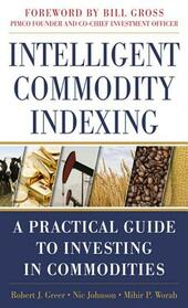 Intelligent Commodity Indexing: A Practical Guide to Investing in Commodities
