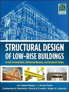 Structural Design of Low-Rise Buildings in Cold-Formed Steel, Reinforced Masonry, and Structural Timber - J. R. Ubejd Mujagic,J. Daniel Dolan,Chukwuma G. Ekwueme - cover