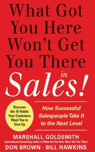 Ebook in inglese What Got You Here Won't Get You There in Sales: How Successful Salespeople Take it to the Next Level Brown, Don , Goldsmith, Marshall , Hawkins, Bill