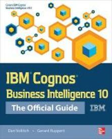 IBM Cognos Business Intelligence 10: The Official Guide - Dan Volitich,Gerard Ruppert - copertina