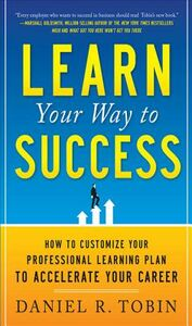 Ebook in inglese Learn Your Way to Success: How to Customize Your Professional Learning Plan to Accelerate Your Career Tobin, Daniel R.