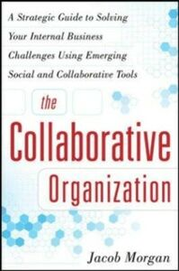 Ebook in inglese Collaborative Organization: A Strategic Guide to Solving Your Internal Business Challenges Using Emerging Social and Collaborative Tools Morgan, Jacob
