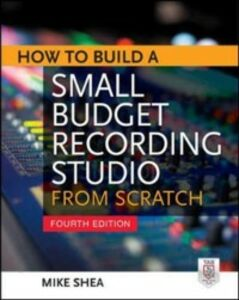 Ebook in inglese How to Build a Small Budget Recording Studio from Scratch 4/E Shea, Mike