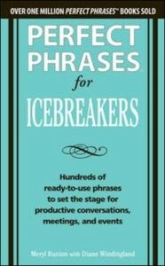 Ebook in inglese Perfect Phrases for Icebreakers: Hundreds of Ready-to-Use Phrases to Set the Stage for Productive Conversations, Meetings, and Events Runion, Meryl , Windingland, Diane