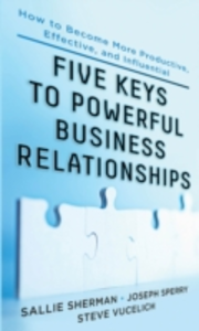 Ebook in inglese Five Keys to Powerful Business Relationships: How to Become More Productive, Effective and Influential Sherman, Sallie , Sperry, Joseph , Vucelich, Steve