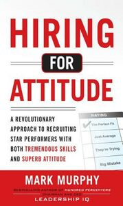 Ebook in inglese Hiring for Attitude: A Revolutionary Approach to Recruiting and Selecting People with Both Tremendous Skills and Superb Attitude Murphy, Mark